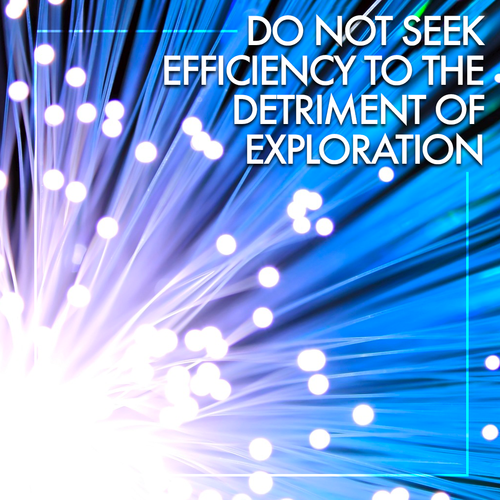 Do not seek efficiency to the detriment of exploration.